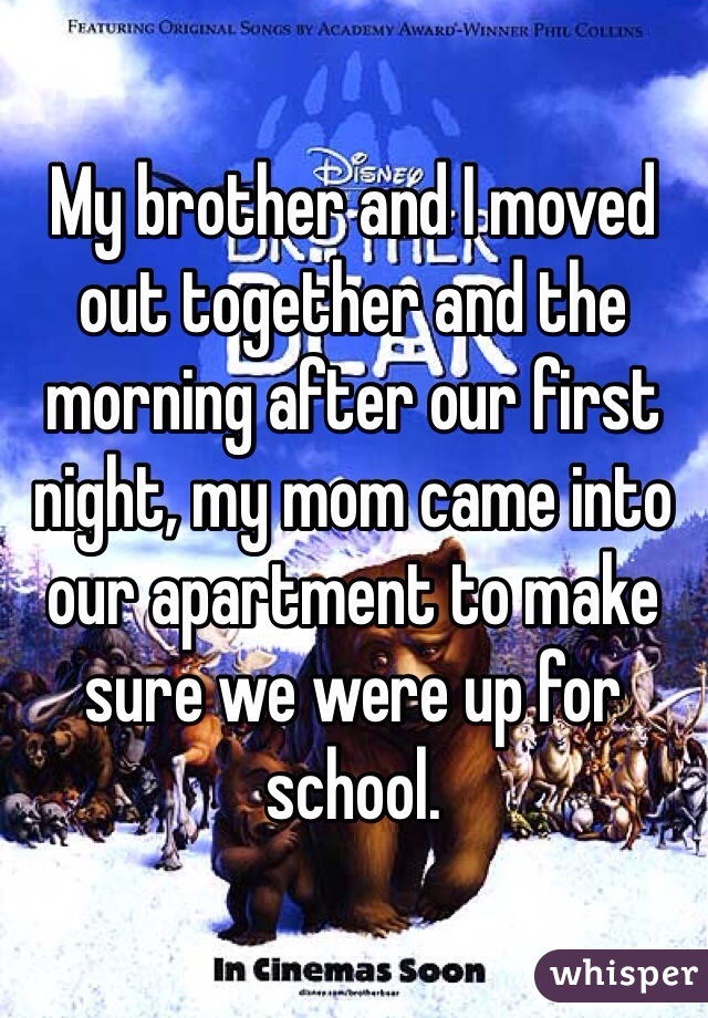 My brother and I moved out together and the morning after our first night, my mom came into our apartment to make sure we were up for school.