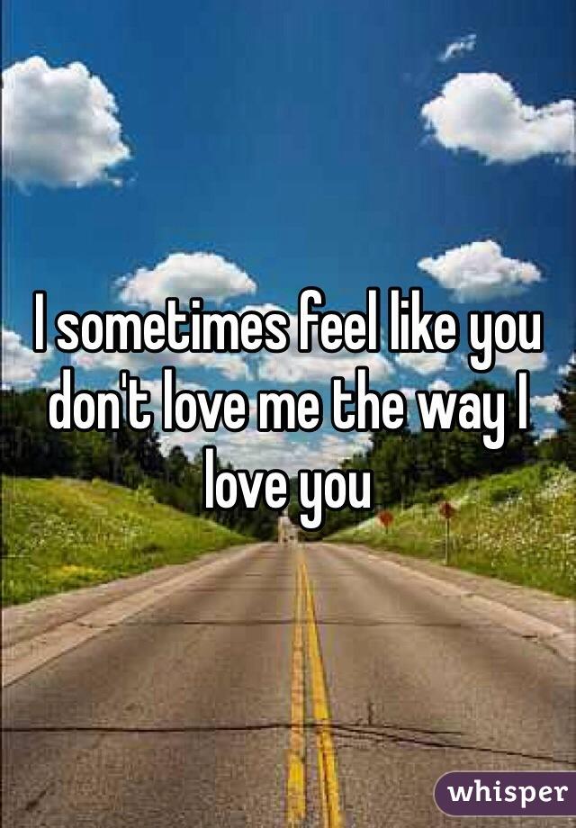 I sometimes feel like you don't love me the way I love you