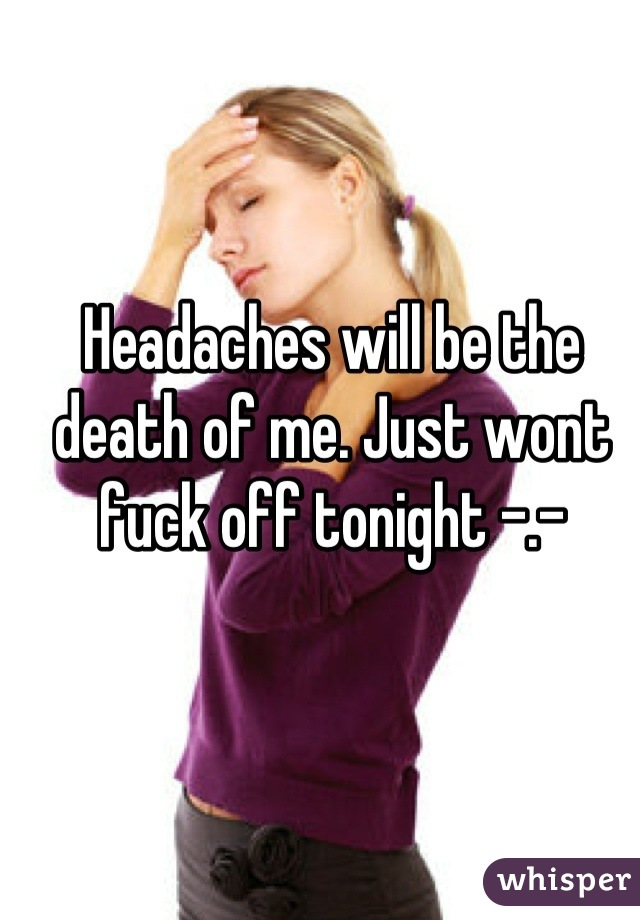 Headaches will be the death of me. Just wont fuck off tonight -.-