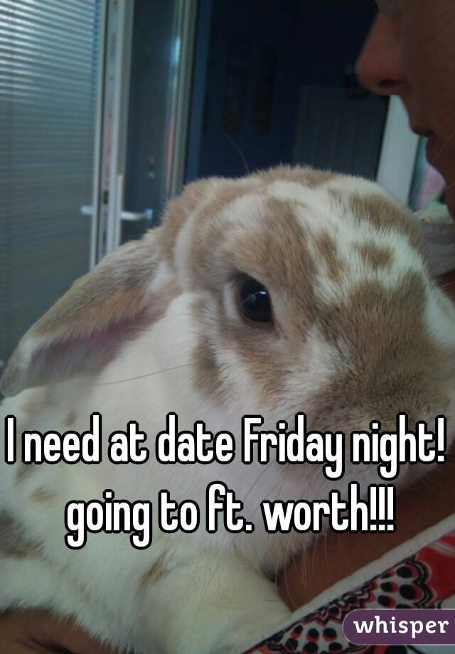 I need at date Friday night! going to ft. worth!!!