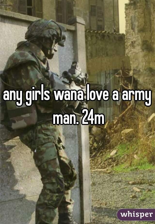 any girls wana love a army man. 24m