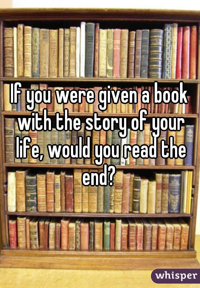 If you were given a book with the story of your life, would you read the end?