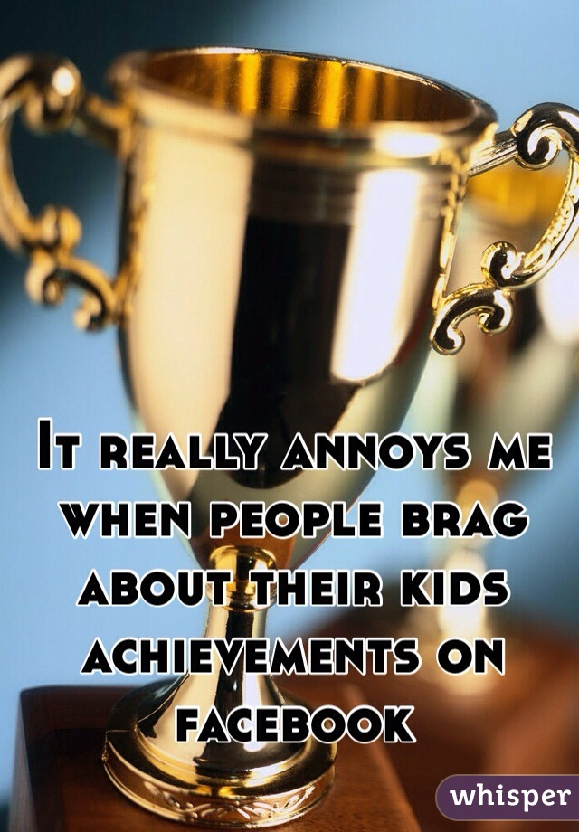 It really annoys me when people brag about their kids achievements on facebook