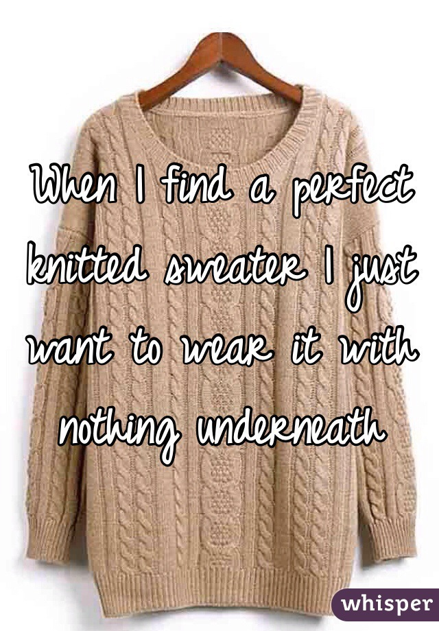 When I find a perfect knitted sweater I just want to wear it with nothing underneath
