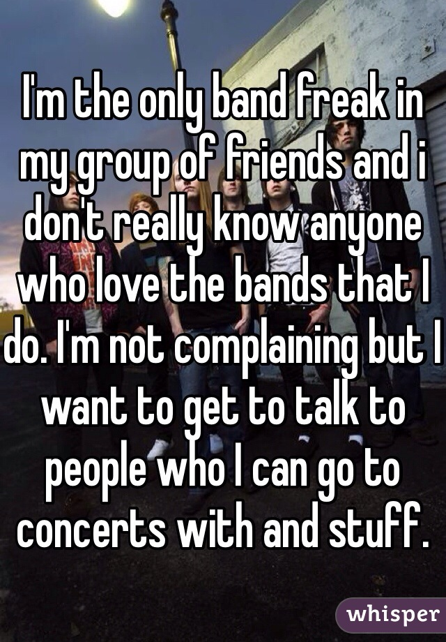 I'm the only band freak in my group of friends and i don't really know anyone who love the bands that I do. I'm not complaining but I want to get to talk to people who I can go to concerts with and stuff.