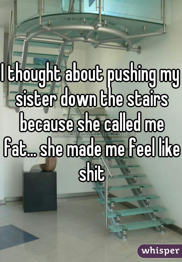 I thought about pushing my sister down the stairs because she called me fat... she made me feel like shit