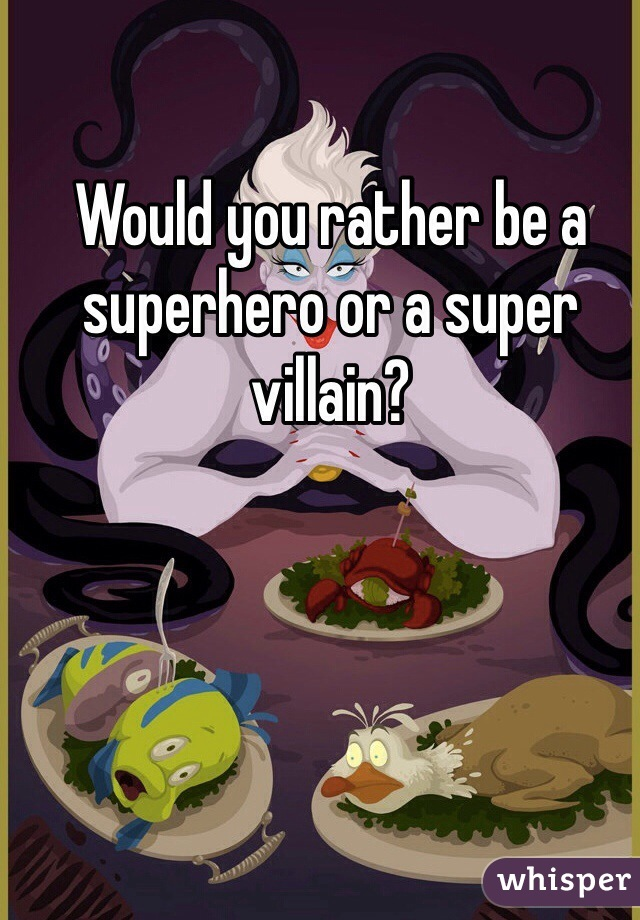 Would you rather be a superhero or a super villain?