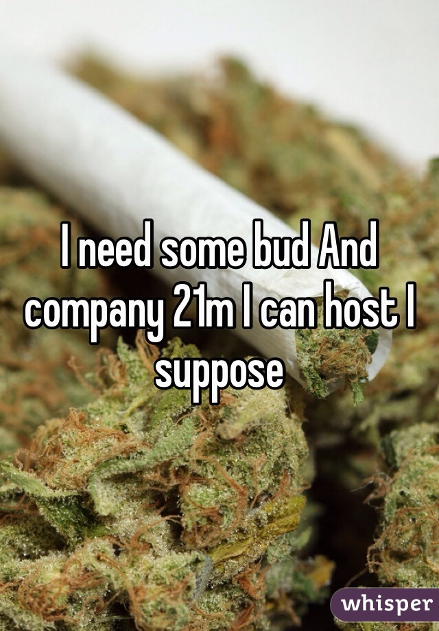 I need some bud And company 21m I can host I suppose