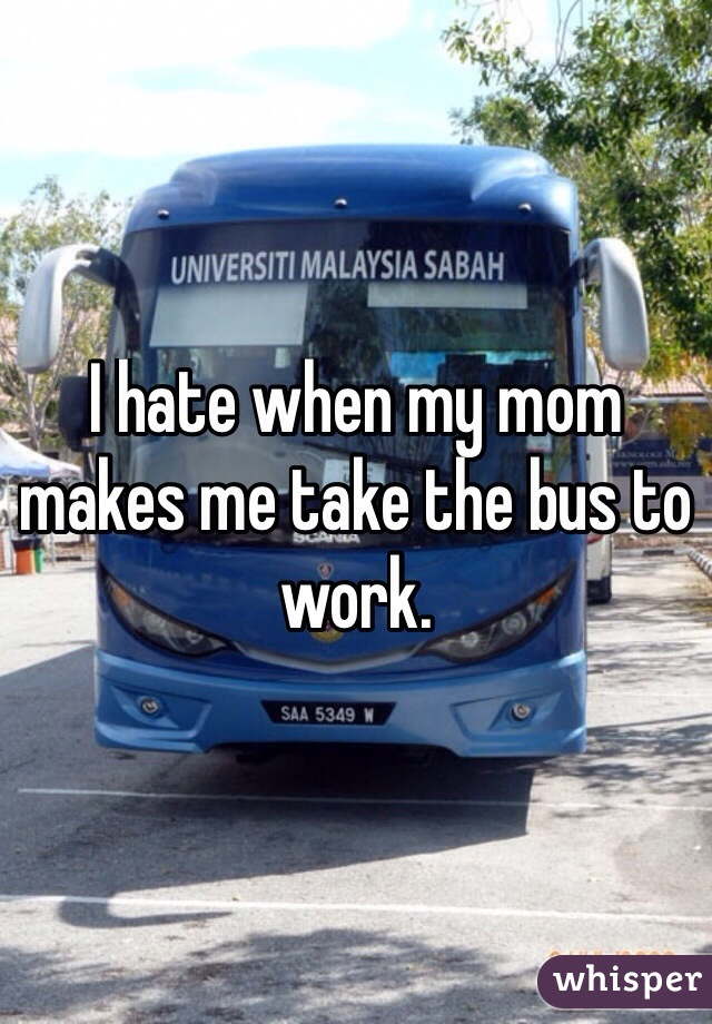 I hate when my mom makes me take the bus to work.