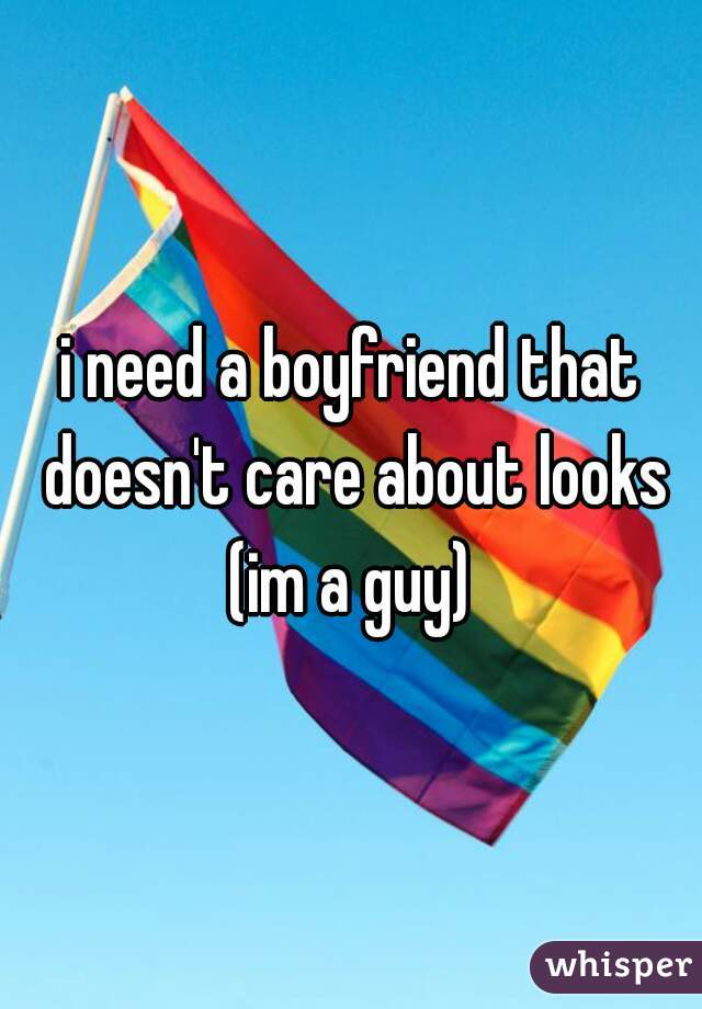 i need a boyfriend that doesn't care about looks (im a guy)