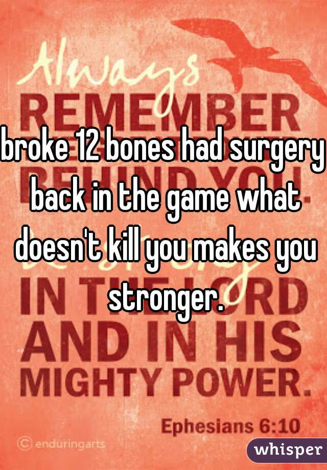 broke 12 bones had surgery back in the game what doesn't kill you makes you stronger.