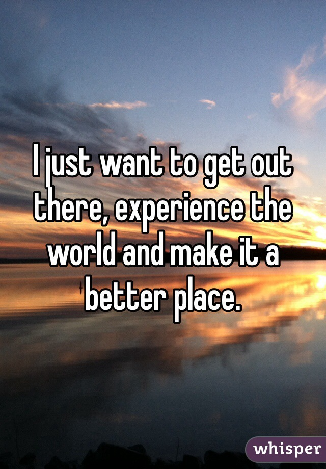 I just want to get out there, experience the world and make it a better place.