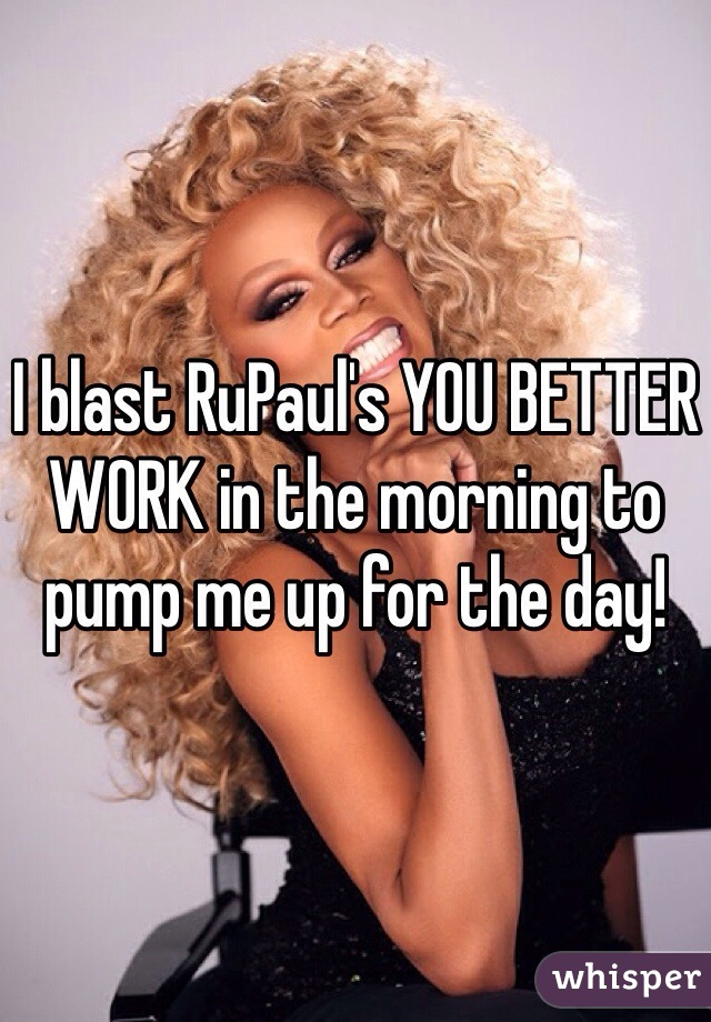 I blast RuPaul's YOU BETTER WORK in the morning to pump me up for the day!