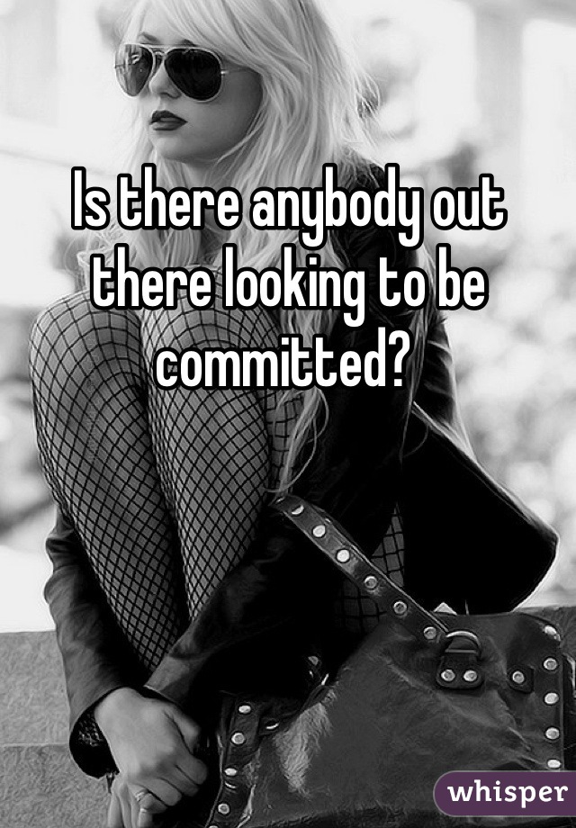 Is there anybody out there looking to be committed?