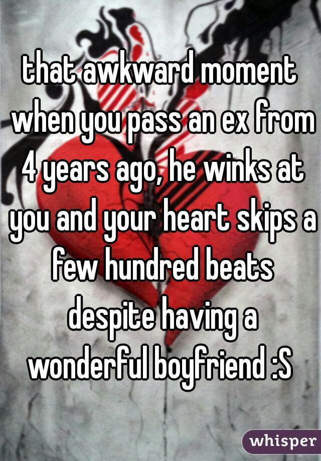 that awkward moment when you pass an ex from 4 years ago, he winks at you and your heart skips a few hundred beats despite having a wonderful boyfriend :S