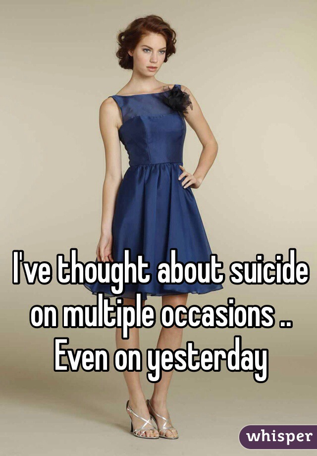 I've thought about suicide on multiple occasions .. Even on yesterday