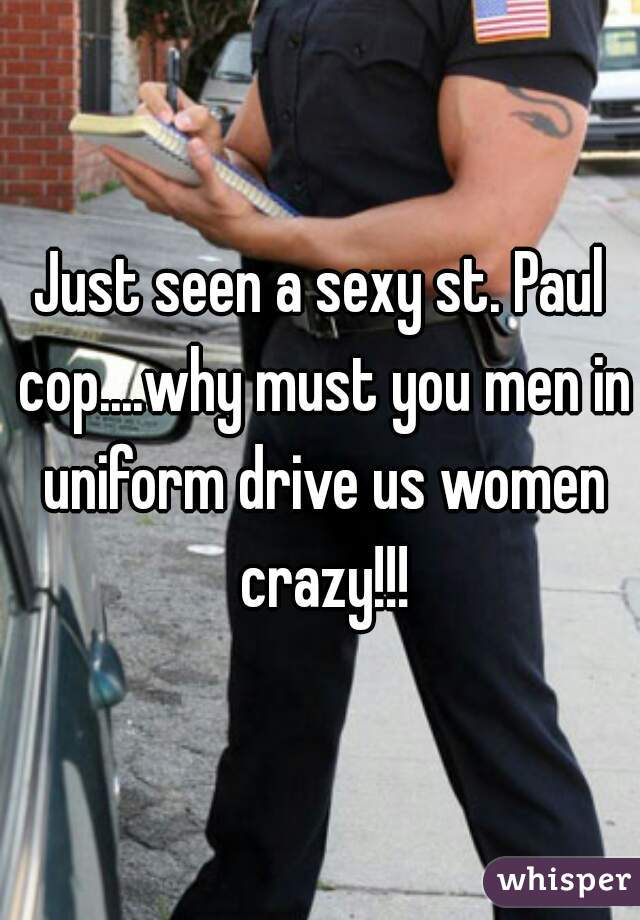Just seen a sexy st. Paul cop....why must you men in uniform drive us women crazy!!!