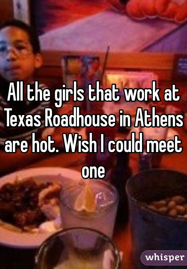 All the girls that work at Texas Roadhouse in Athens are hot. Wish I could meet one