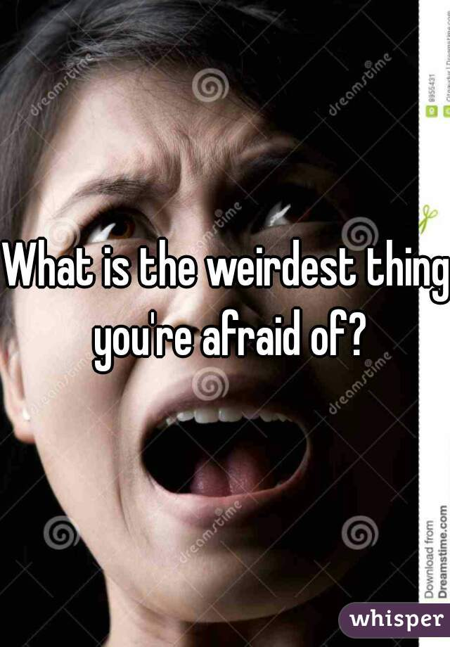What is the weirdest thing you're afraid of?