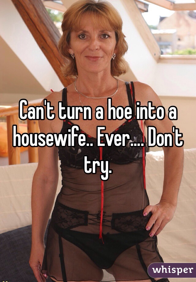 Can't turn a hoe into a housewife.. Ever.... Don't try.