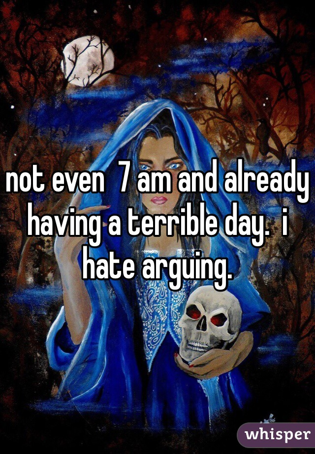 not even  7 am and already having a terrible day.  i hate arguing.