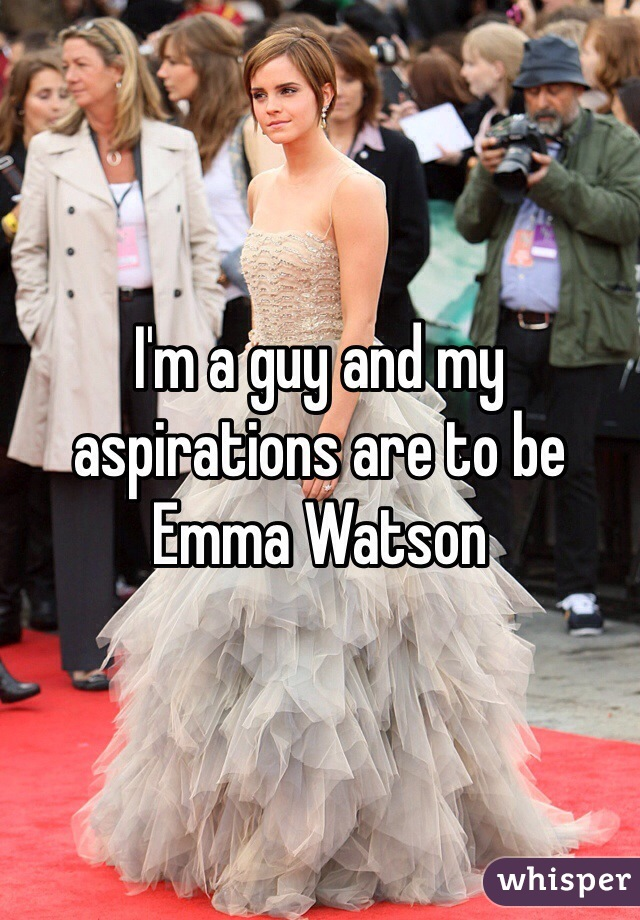 I'm a guy and my aspirations are to be Emma Watson