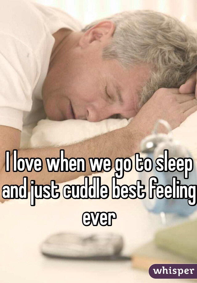 I love when we go to sleep and just cuddle best feeling ever