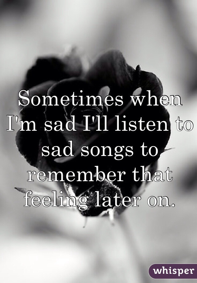 Sometimes when I'm sad I'll listen to sad songs to remember that feeling later on.