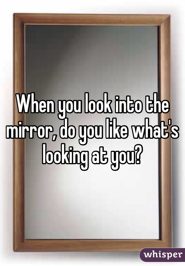 When you look into the mirror, do you like what's looking at you?