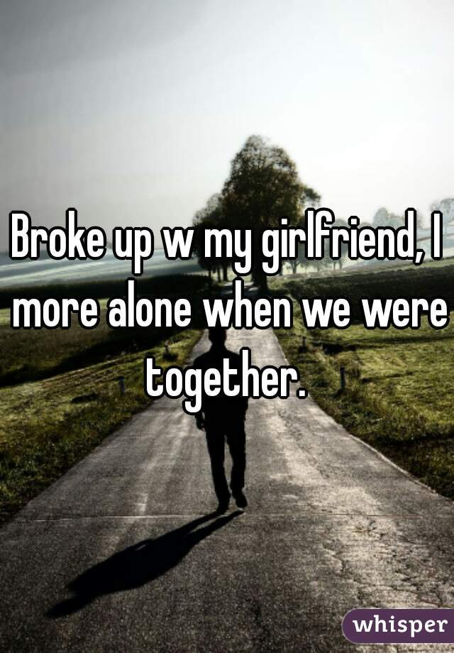 Broke up w my girlfriend, I more alone when we were together.