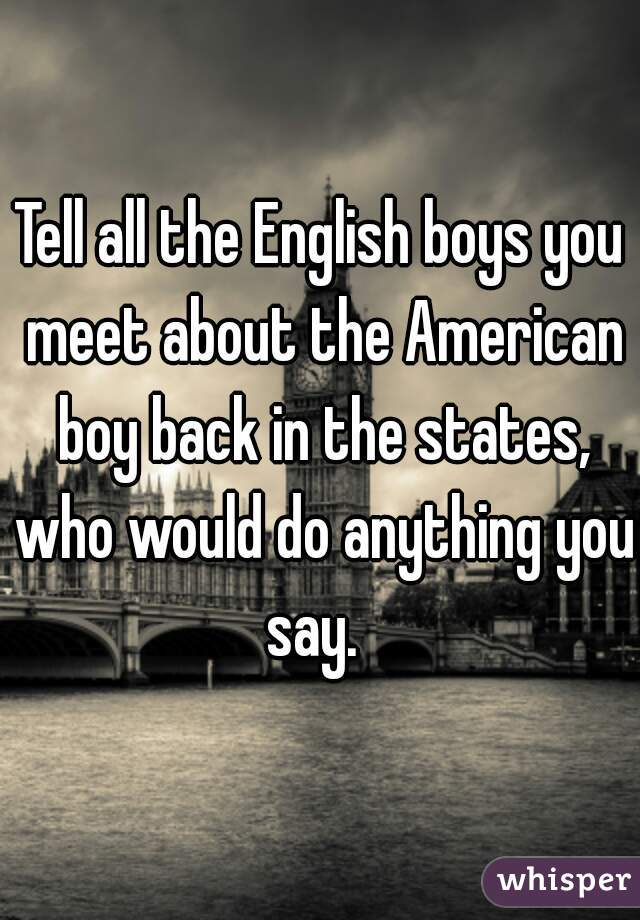 Tell all the English boys you meet about the American boy back in the states, who would do anything you say.