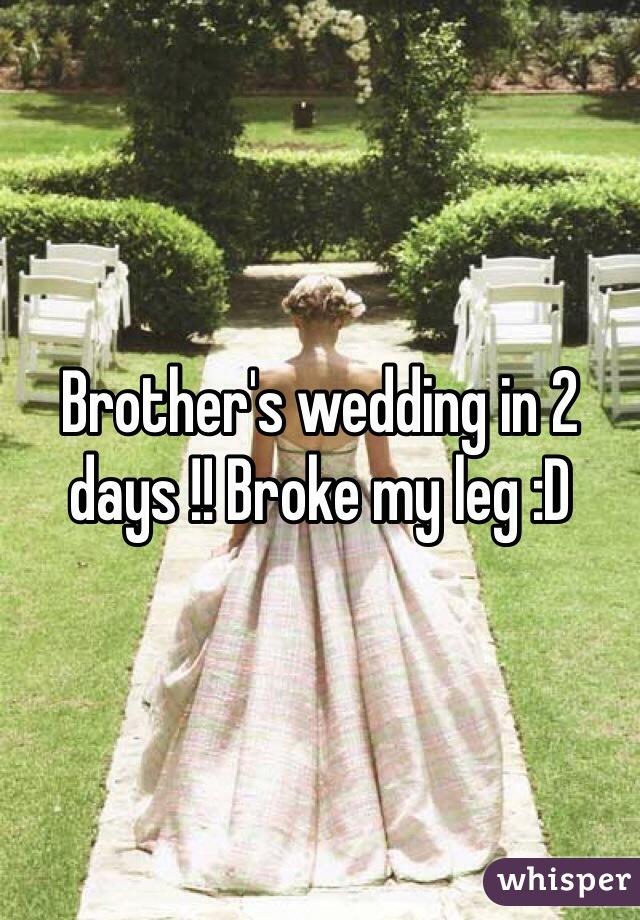 Brother's wedding in 2 days !! Broke my leg :D