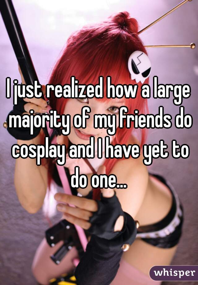 I just realized how a large majority of my friends do cosplay and I have yet to do one...
