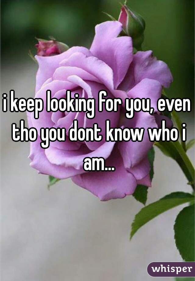 i keep looking for you, even tho you dont know who i am...