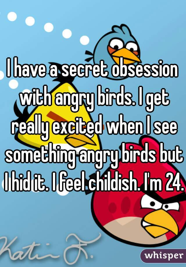 I have a secret obsession with angry birds. I get really excited when I see something angry birds but I hid it. I feel childish. I'm 24.