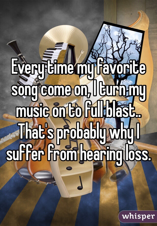 Every time my favorite song come on, I turn my music on to full blast.. That's probably why I suffer from hearing loss.