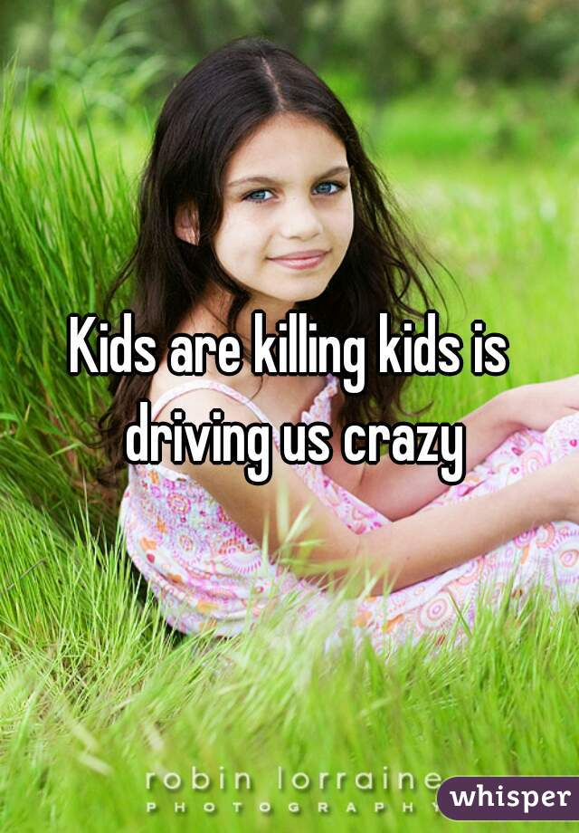 Kids are killing kids is driving us crazy
