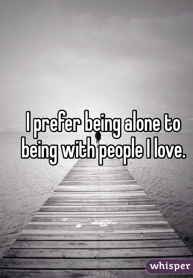 I prefer being alone to being with people I love.