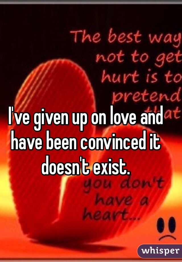 I've given up on love and have been convinced it doesn't exist.