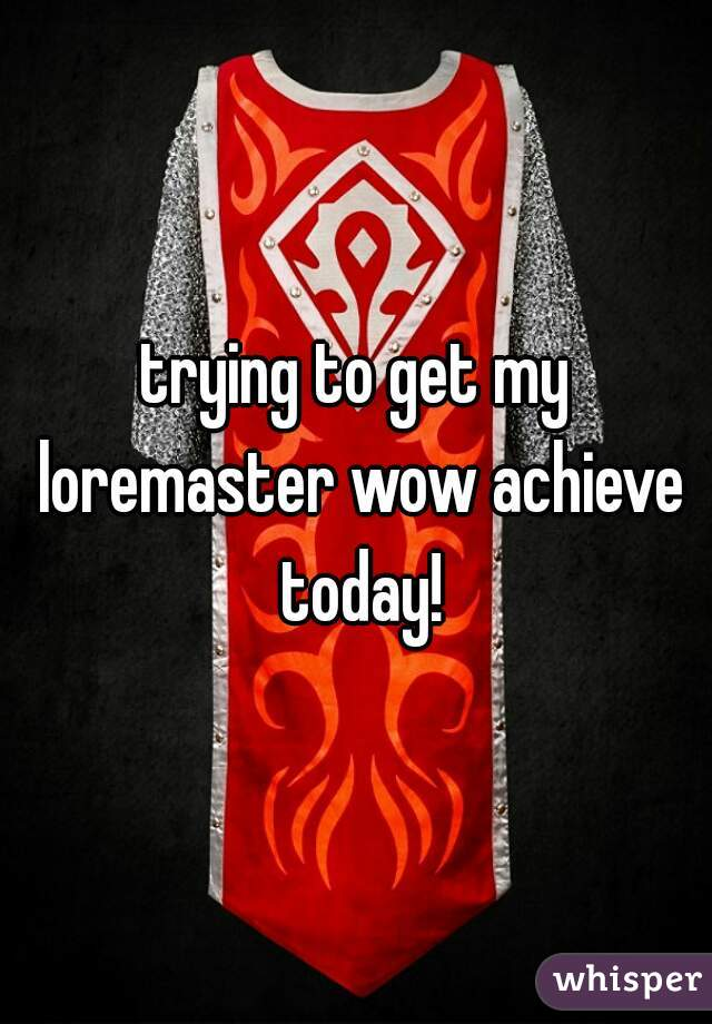 trying to get my loremaster wow achieve today!