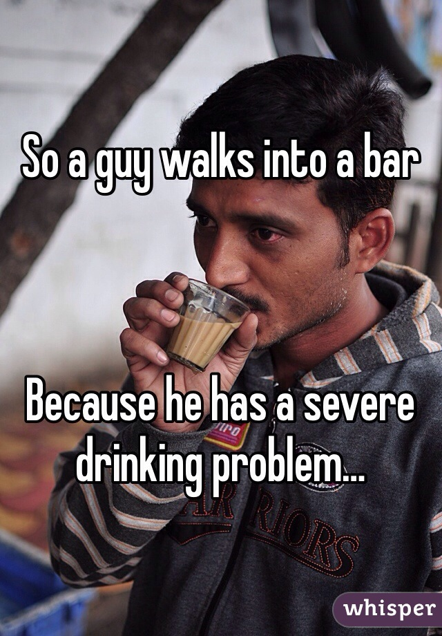 So a guy walks into a bar    Because he has a severe drinking problem…