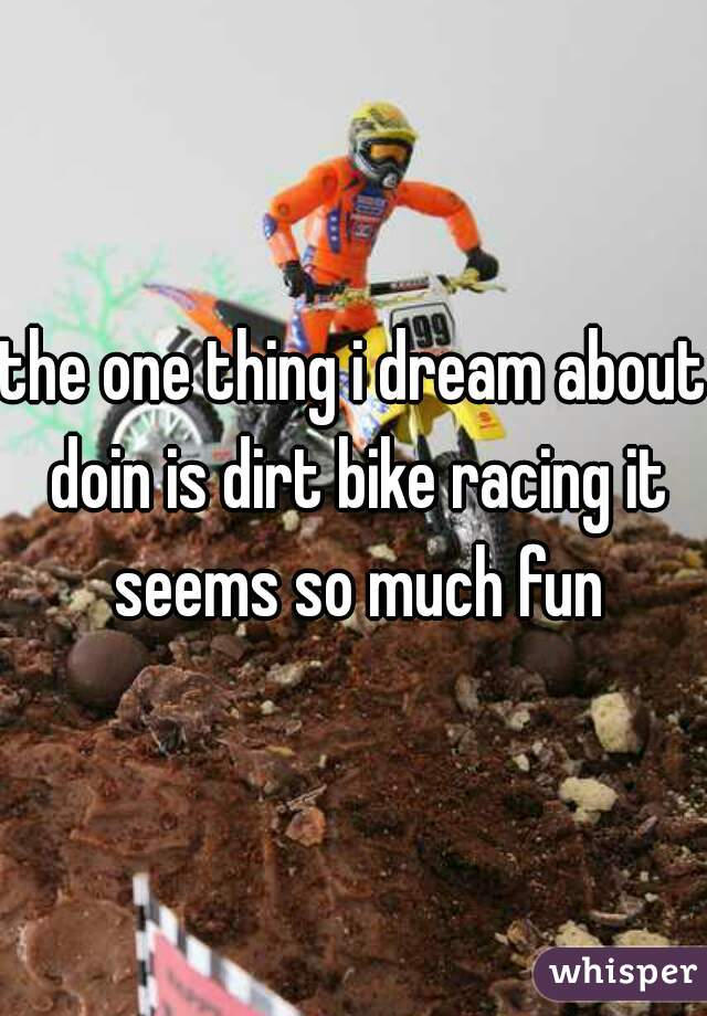 the one thing i dream about doin is dirt bike racing it seems so much fun