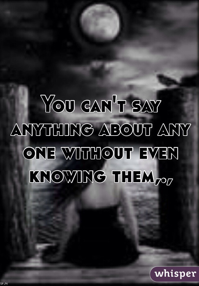 You can't say anything about any one without even knowing them,.,