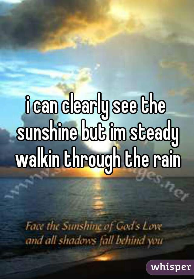 i can clearly see the sunshine but im steady walkin through the rain