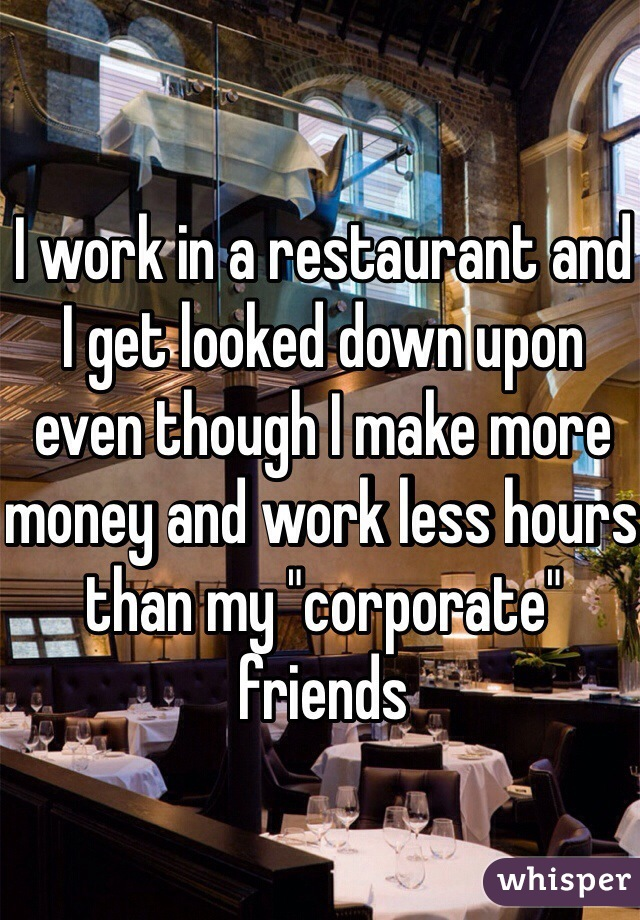 """I work in a restaurant and I get looked down upon even though I make more money and work less hours than my """"corporate"""" friends"""