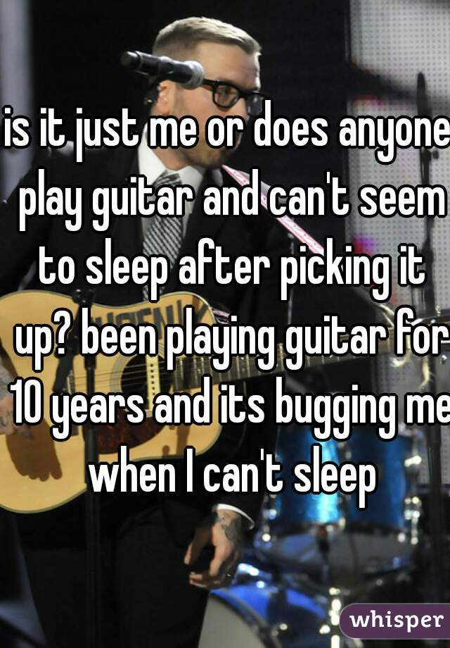 is it just me or does anyone play guitar and can't seem to sleep after picking it up? been playing guitar for 10 years and its bugging me when I can't sleep
