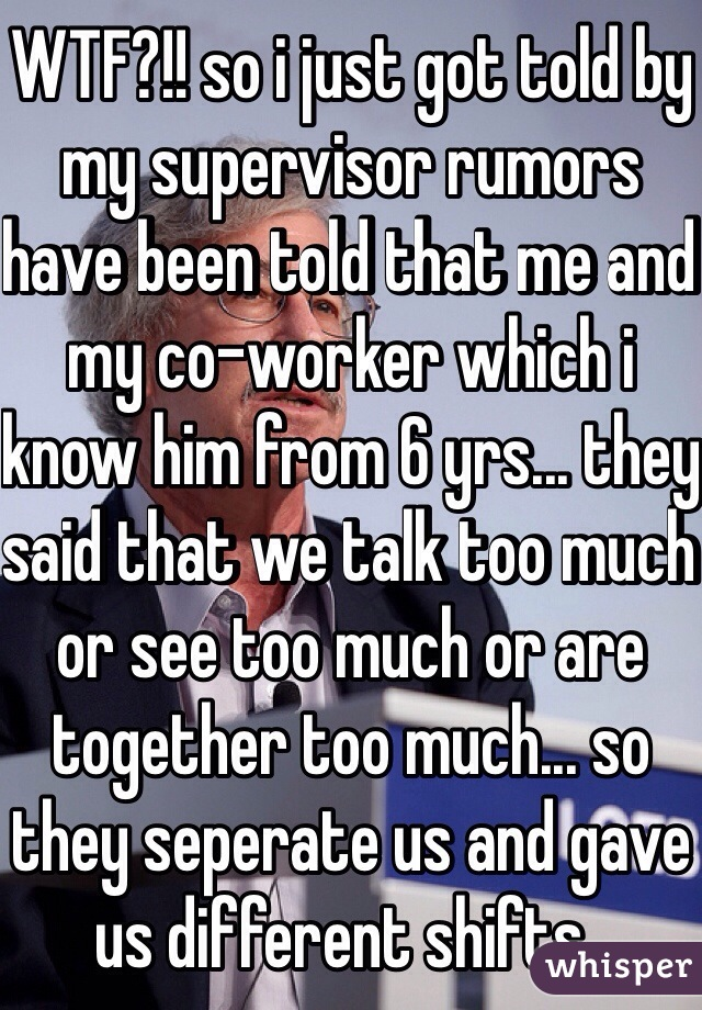 WTF?!! so i just got told by my supervisor rumors have been told that me and my co-worker which i know him from 6 yrs... they said that we talk too much or see too much or are together too much... so they seperate us and gave us different shifts..