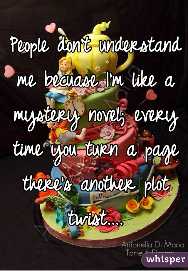 People don't understand me becuase I'm like a mystery novel; every time you turn a page there's another plot twist....