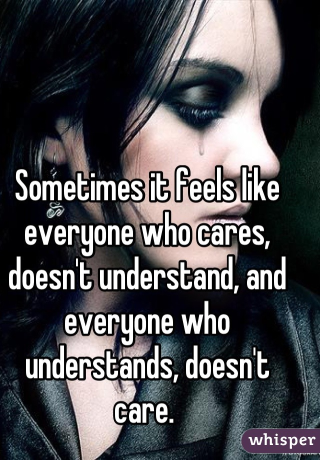 Sometimes it feels like everyone who cares, doesn't understand, and everyone who understands, doesn't care.