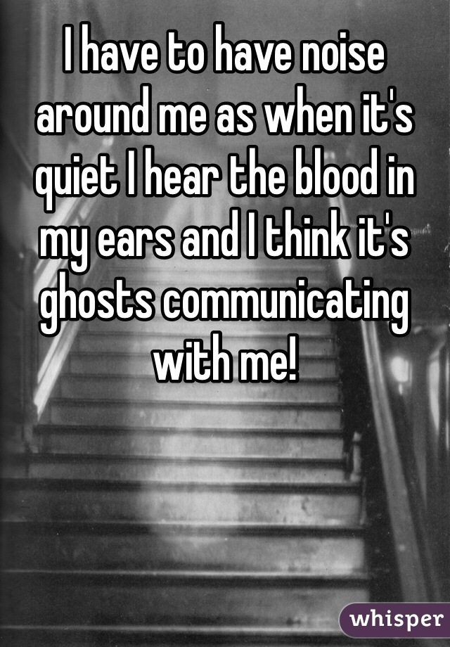 I have to have noise around me as when it's quiet I hear the blood in my ears and I think it's ghosts communicating with me!